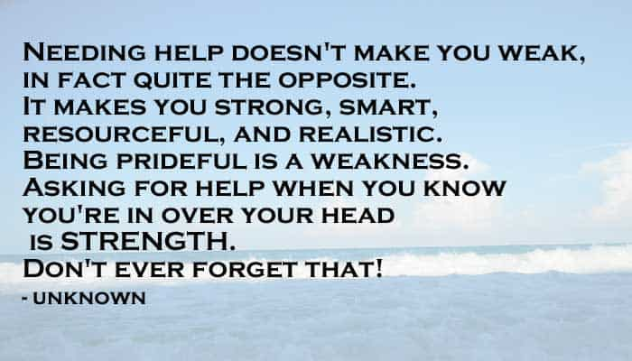 needing help doesn't make you weak, in fact quite the opposite. It makes you strong, smart, resourceful, and realistic. Being prideful is a weakness. Asking for help when you know you're in over your head is strength. Don't ever forget that! - unknown