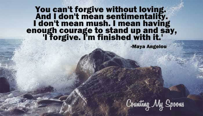 You can't forgive without loving. And I don't mean sentimentality. I don't mean mush. I mean having enough courage to stand up and say, 'I forgive. I'm finished with it.'