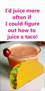 I'd juice more often if I could figure out how to juice a taco.