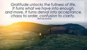 Gratitude unlocks the fullness of life. It turns what we have into enough, and more. It turns denial into acceptance, chaos to order, confusion to clarity. - Melody Beattie