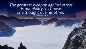The greatest weapon against stress is our ability to choose one thought over another. William James Read