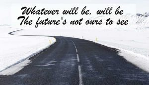 Whatever will be, will be... the future's not ours to see.