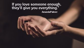If you love someone enough, they'll give you everything. -Amanda Palmer