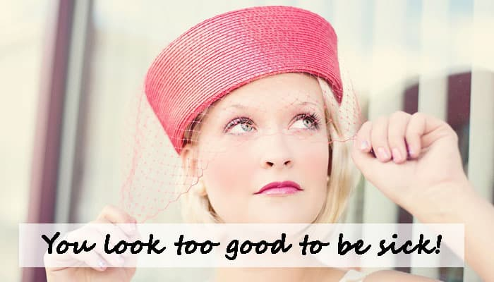 You look too good to be sick!