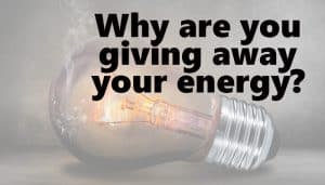 Why are you giving away your energy - 4 ways I stopped giving away my energy