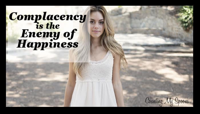 Complacency is the enemy of happiness. Are you ready to be happy?