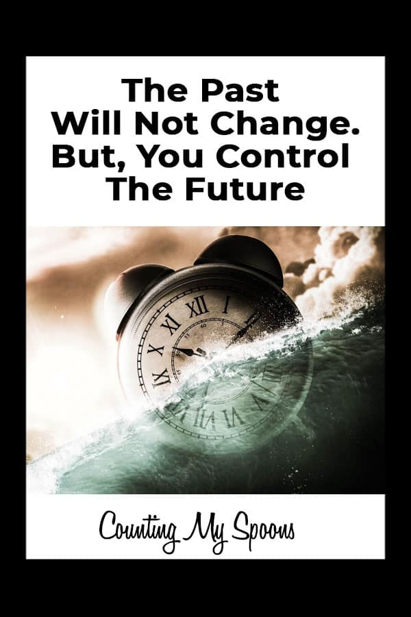 The past will not change, but you control the future