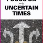 6 things to focus on during uncertain times
